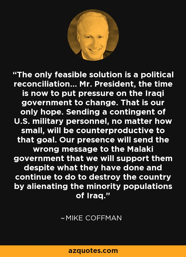 The only feasible solution is a political reconciliation... Mr. President, the time is now to put pressure on the Iraqi government to change. That is our only hope. Sending a contingent of U.S. military personnel, no matter how small, will be counterproductive to that goal. Our presence will send the wrong message to the Malaki government that we will support them despite what they have done and continue to do to destroy the country by alienating the minority populations of Iraq. - Mike Coffman