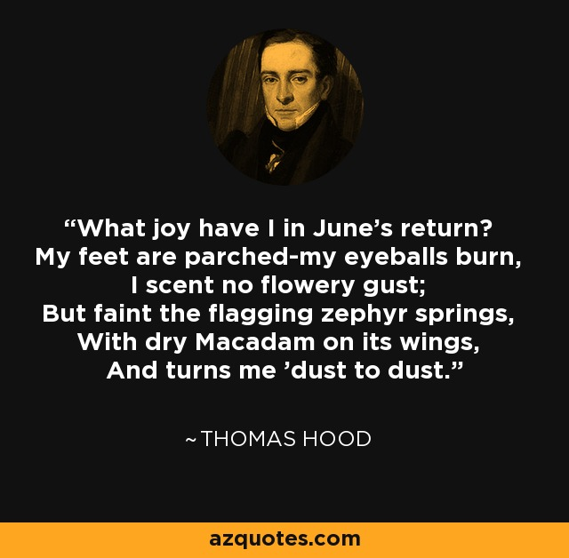 What joy have I in June's return? My feet are parched-my eyeballs burn, I scent no flowery gust; But faint the flagging zephyr springs, With dry Macadam on its wings, And turns me 'dust to dust.' - Thomas Hood