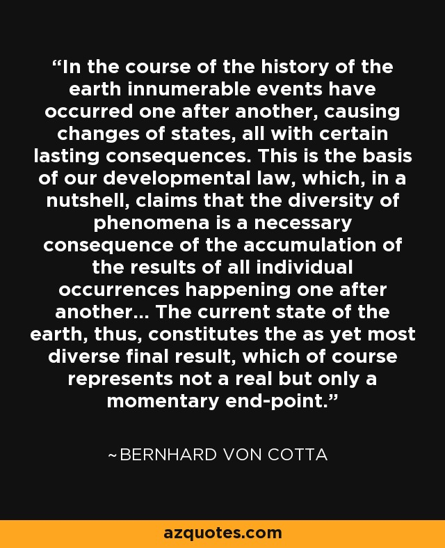 In the course of the history of the earth innumerable events have occurred one after another, causing changes of states, all with certain lasting consequences. This is the basis of our developmental law, which, in a nutshell, claims that the diversity of phenomena is a necessary consequence of the accumulation of the results of all individual occurrences happening one after another... The current state of the earth, thus, constitutes the as yet most diverse final result, which of course represents not a real but only a momentary end-point. - Bernhard von Cotta