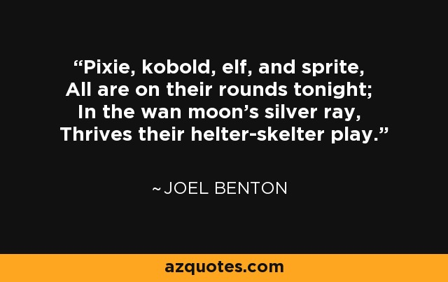 Pixie, kobold, elf, and sprite, All are on their rounds tonight; In the wan moon's silver ray, Thrives their helter-skelter play. - Joel Benton