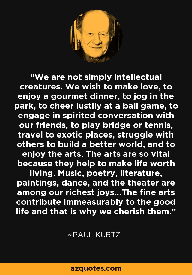 We are not simply intellectual creatures. We wish to make love, to enjoy a gourmet dinner, to jog in the park, to cheer lustily at a ball game, to engage in spirited conversation with our friends, to play bridge or tennis, travel to exotic places, struggle with others to build a better world, and to enjoy the arts. The arts are so vital because they help to make life worth living. Music, poetry, literature, paintings, dance, and the theater are among our richest joys...The fine arts contribute immeasurably to the good life and that is why we cherish them. - Paul Kurtz