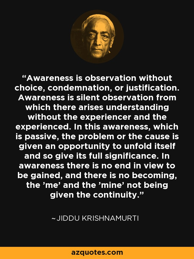Awareness is observation without choice, condemnation, or justification. Awareness is silent observation from which there arises understanding without the experiencer and the experienced. In this awareness, which is passive, the problem or the cause is given an opportunity to unfold itself and so give its full significance. In awareness there is no end in view to be gained, and there is no becoming, the 'me' and the 'mine' not being given the continuity. - Jiddu Krishnamurti