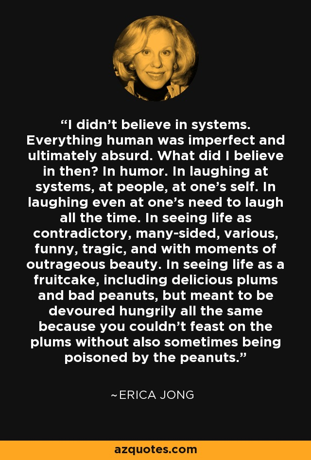 I didn't believe in systems. Everything human was imperfect and ultimately absurd. What did I believe in then? In humor. In laughing at systems, at people, at one's self. In laughing even at one's need to laugh all the time. In seeing life as contradictory, many-sided, various, funny, tragic, and with moments of outrageous beauty. In seeing life as a fruitcake, including delicious plums and bad peanuts, but meant to be devoured hungrily all the same because you couldn't feast on the plums without also sometimes being poisoned by the peanuts. - Erica Jong