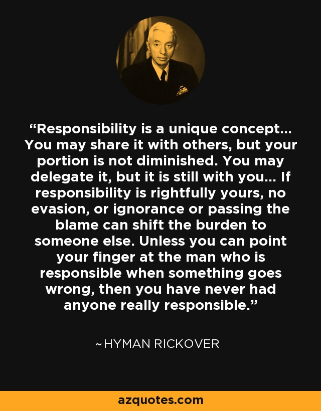 Responsibility is a unique concept... You may share it with others, but your portion is not diminished. You may delegate it, but it is still with you... If responsibility is rightfully yours, no evasion, or ignorance or passing the blame can shift the burden to someone else. Unless you can point your finger at the man who is responsible when something goes wrong, then you have never had anyone really responsible. - Hyman Rickover