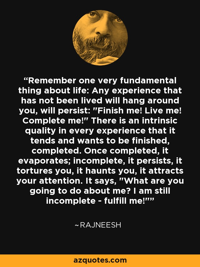 Remember one very fundamental thing about life: Any experience that has not been lived will hang around you, will persist: