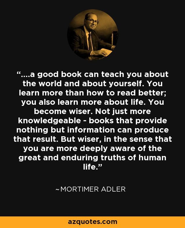 ....a good book can teach you about the world and about yourself. You learn more than how to read better; you also learn more about life. You become wiser. Not just more knowledgeable - books that provide nothing but information can produce that result. But wiser, in the sense that you are more deeply aware of the great and enduring truths of human life. - Mortimer Adler