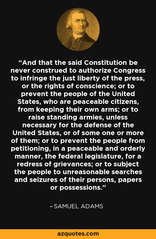 And that the said Constitution be never construed to authorize Congress to infringe the just liberty of the press, or the rights of conscience; or to prevent the people of the United States, who are peaceable citizens, from keeping their own arms; or to raise standing armies, unless necessary for the defense of the United States, or of some one or more of them; or to prevent the people from petitioning, in a peaceable and orderly manner, the federal legislature, for a redress of grievances; or to subject the people to unreasonable searches and seizures of their persons, papers or possessions. - Samuel Adams