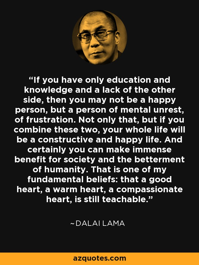 If you have only education and knowledge and a lack of the other side, then you may not be a happy person, but a person of mental unrest, of frustration. Not only that, but if you combine these two, your whole life will be a constructive and happy life. And certainly you can make immense benefit for society and the betterment of humanity. That is one of my fundamental beliefs: that a good heart, a warm heart, a compassionate heart, is still teachable. - Dalai Lama