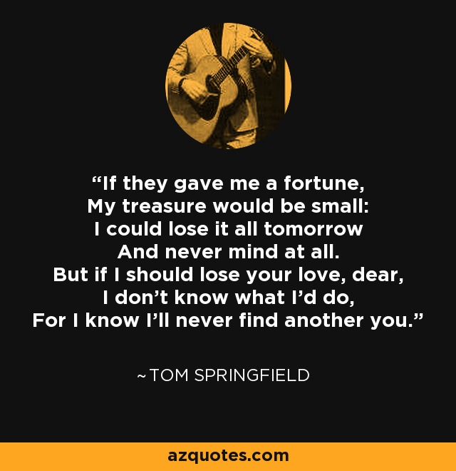 If they gave me a fortune, My treasure would be small: I could lose it all tomorrow And never mind at all. But if I should lose your love, dear, I don't know what I'd do, For I know I'll never find another you. - Tom Springfield