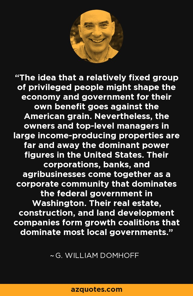 The idea that a relatively fixed group of privileged people might shape the economy and government for their own benefit goes against the American grain. Nevertheless, the owners and top-level managers in large income-producing properties are far and away the dominant power figures in the United States. Their corporations, banks, and agribusinesses come together as a corporate community that dominates the federal government in Washington. Their real estate, construction, and land development companies form growth coalitions that dominate most local governments. - G. William Domhoff