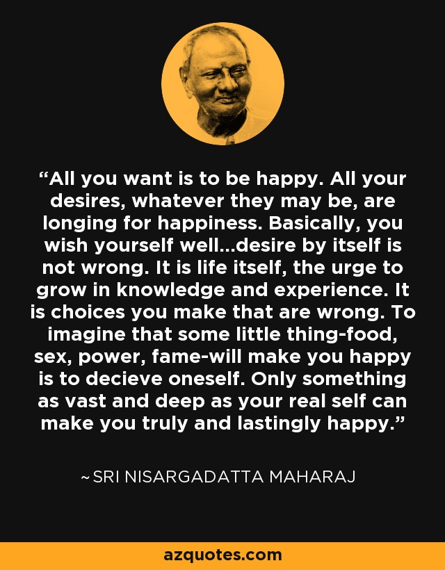 All you want is to be happy. All your desires, whatever they may be, are longing for happiness. Basically, you wish yourself well...desire by itself is not wrong. It is life itself, the urge to grow in knowledge and experience. It is choices you make that are wrong. To imagine that some little thing-food, sex, power, fame-will make you happy is to decieve oneself. Only something as vast and deep as your real self can make you truly and lastingly happy. - Sri Nisargadatta Maharaj