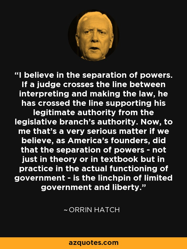 I believe in the separation of powers. If a judge crosses the line between interpreting and making the law, he has crossed the line supporting his legitimate authority from the legislative branch's authority. Now, to me that's a very serious matter if we believe, as America's founders, did that the separation of powers - not just in theory or in textbook but in practice in the actual functioning of government - is the linchpin of limited government and liberty. - Orrin Hatch