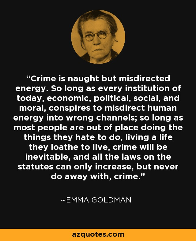 Crime is naught but misdirected energy. So long as every institution of today, economic, political, social, and moral, conspires to misdirect human energy into wrong channels; so long as most people are out of place doing the things they hate to do, living a life they loathe to live, crime will be inevitable, and all the laws on the statutes can only increase, but never do away with, crime. - Emma Goldman