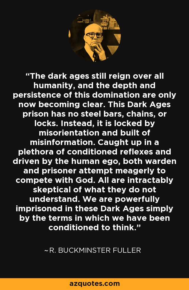 The dark ages still reign over all humanity, and the depth and persistence of this domination are only now becoming clear. This Dark Ages prison has no steel bars, chains, or locks. Instead, it is locked by misorientation and built of misinformation. Caught up in a plethora of conditioned reflexes and driven by the human ego, both warden and prisoner attempt meagerly to compete with God. All are intractably skeptical of what they do not understand. We are powerfully imprisoned in these Dark Ages simply by the terms in which we have been conditioned to think. - R. Buckminster Fuller