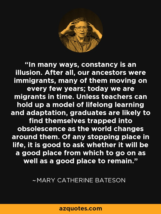 In many ways, constancy is an illusion. After all, our ancestors were immigrants, many of them moving on every few years; today we are migrants in time. Unless teachers can hold up a model of lifelong learning and adaptation, graduates are likely to find themselves trapped into obsolescence as the world changes around them. Of any stopping place in life, it is good to ask whether it will be a good place from which to go on as well as a good place to remain. - Mary Catherine Bateson