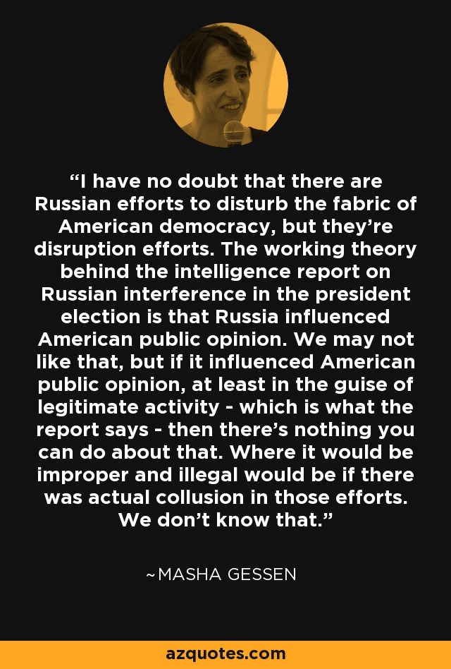 I have no doubt that there are Russian efforts to disturb the fabric of American democracy, but they're disruption efforts. The working theory behind the intelligence report on Russian interference in the president election is that Russia influenced American public opinion. We may not like that, but if it influenced American public opinion, at least in the guise of legitimate activity - which is what the report says - then there's nothing you can do about that. Where it would be improper and illegal would be if there was actual collusion in those efforts. We don't know that. - Masha Gessen