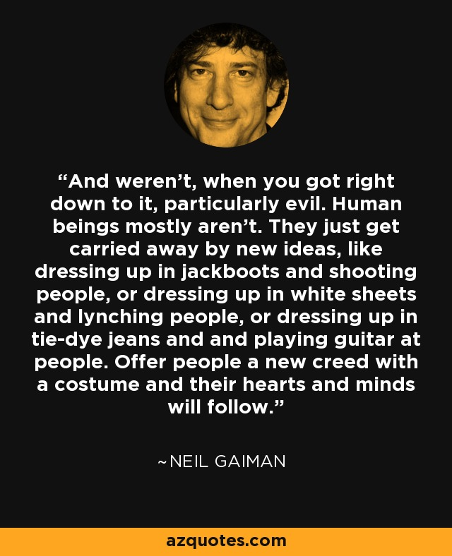 And weren't, when you got right down to it, particularly evil. Human beings mostly aren't. They just get carried away by new ideas, like dressing up in jackboots and shooting people, or dressing up in white sheets and lynching people, or dressing up in tie-dye jeans and and playing guitar at people. Offer people a new creed with a costume and their hearts and minds will follow. - Neil Gaiman