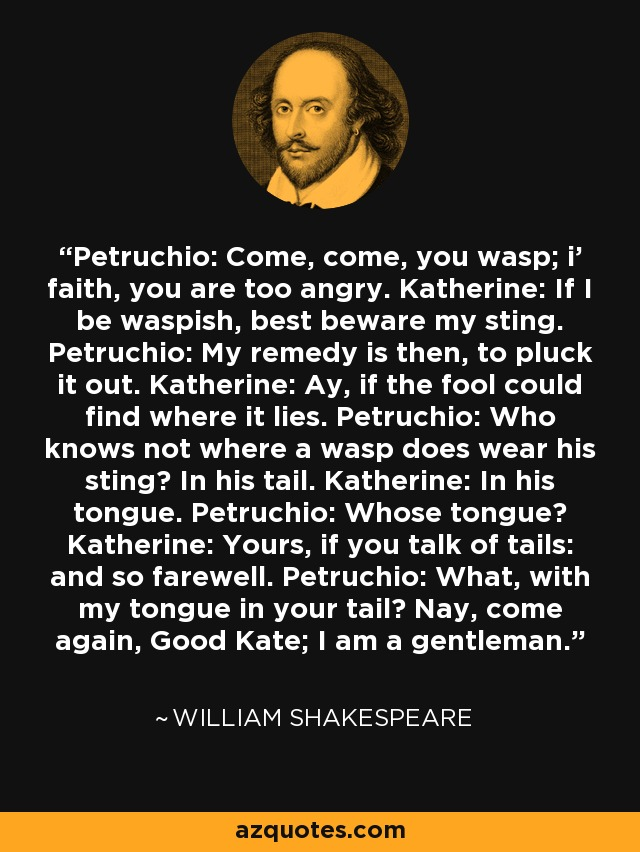 Petruchio: Come, come, you wasp; i' faith, you are too angry. Katherine: If I be waspish, best beware my sting. Petruchio: My remedy is then, to pluck it out. Katherine: Ay, if the fool could find where it lies. Petruchio: Who knows not where a wasp does wear his sting? In his tail. Katherine: In his tongue. Petruchio: Whose tongue? Katherine: Yours, if you talk of tails: and so farewell. Petruchio: What, with my tongue in your tail? Nay, come again, Good Kate; I am a gentleman. - William Shakespeare