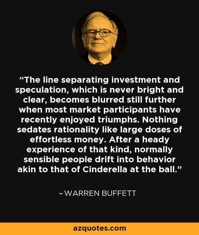 The line separating investment and speculation, which is never bright and clear, becomes blurred still further when most market participants have recently enjoyed triumphs. Nothing sedates rationality like large doses of effortless money. After a heady experience of that kind, normally sensible people drift into behavior akin to that of Cinderella at the ball. - Warren Buffett