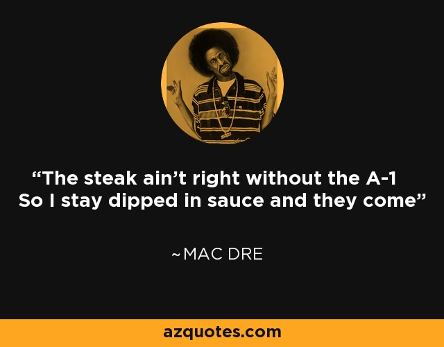 Mac Dre Quote: The Steak Ain't Right Without The A-1 So I