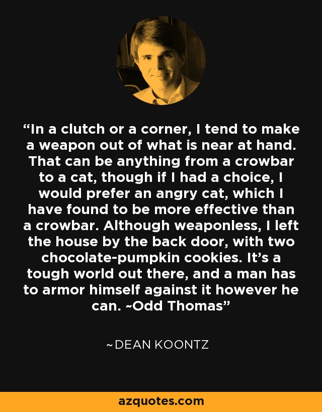 In a clutch or a corner, I tend to make a weapon out of what is near at hand. That can be anything from a crowbar to a cat, though if I had a choice, I would prefer an angry cat, which I have found to be more effective than a crowbar. Although weaponless, I left the house by the back door, with two chocolate-pumpkin cookies. It's a tough world out there, and a man has to armor himself against it however he can. ~Odd Thomas - Dean Koontz