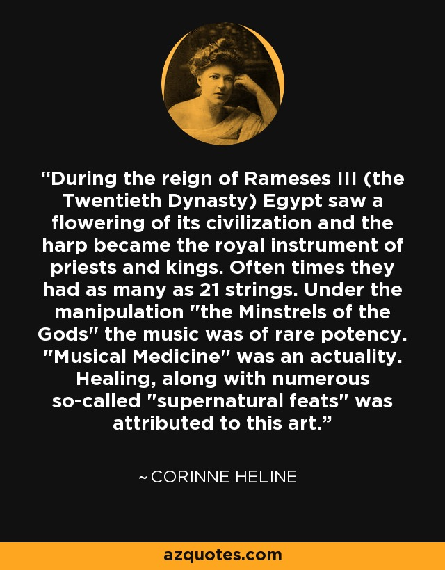 During the reign of Rameses III (the Twentieth Dynasty) Egypt saw a flowering of its civilization and the harp became the royal instrument of priests and kings. Often times they had as many as 21 strings. Under the manipulation