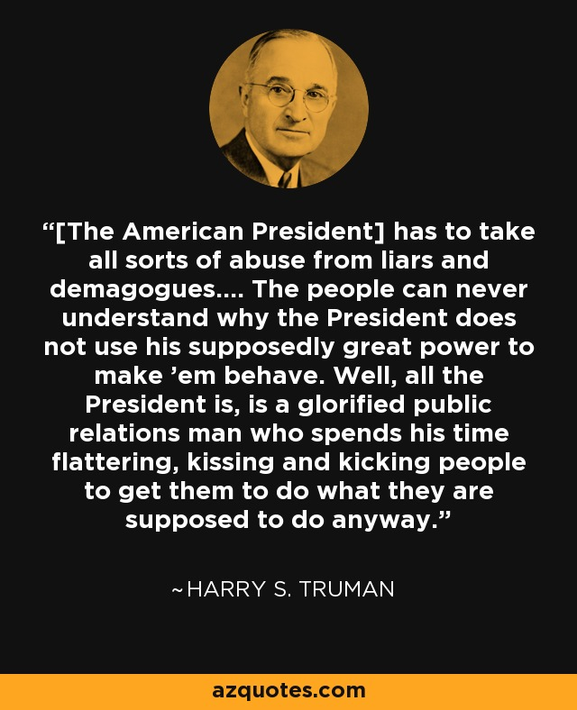 [The American President] has to take all sorts of abuse from liars and demagogues.… The people can never understand why the President does not use his supposedly great power to make 'em behave. Well, all the President is, is a glorified public relations man who spends his time flattering, kissing and kicking people to get them to do what they are supposed to do anyway. - Harry S. Truman