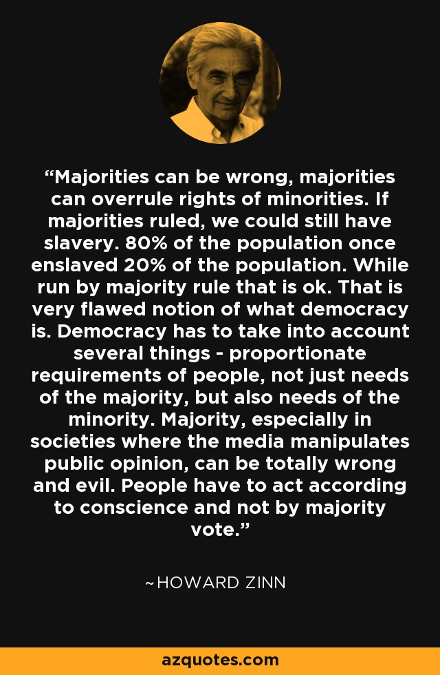 Majorities can be wrong, majorities can overrule rights of minorities. If majorities ruled, we could still have slavery. 80% of the population once enslaved 20% of the population. While run by majority rule that is ok. That is very flawed notion of what democracy is. Democracy has to take into account several things - proportionate requirements of people, not just needs of the majority, but also needs of the minority. Majority, especially in societies where the media manipulates public opinion, can be totally wrong and evil. People have to act according to conscience and not by majority vote. - Howard Zinn