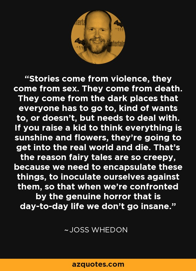 Stories come from violence, they come from sex. They come from death. They come from the dark places that everyone has to go to, kind of wants to, or doesn't, but needs to deal with. If you raise a kid to think everything is sunshine and flowers, they're going to get into the real world and die. That's the reason fairy tales are so creepy, because we need to encapsulate these things, to inoculate ourselves against them, so that when we're confronted by the genuine horror that is day-to-day life we don't go insane. - Joss Whedon