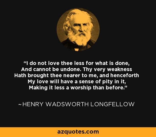 I do not love thee less for what is done, And cannot be undone. Thy very weakness Hath brought thee nearer to me, and henceforth My love will have a sense of pity in it, Making it less a worship than before. - Henry Wadsworth Longfellow