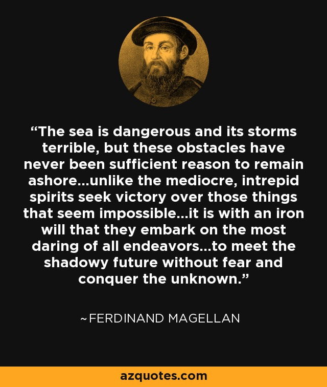The sea is dangerous and its storms terrible, but these obstacles have never been sufficient reason to remain ashore...unlike the mediocre, intrepid spirits seek victory over those things that seem impossible...it is with an iron will that they embark on the most daring of all endeavors...to meet the shadowy future without fear and conquer the unknown. - Ferdinand Magellan