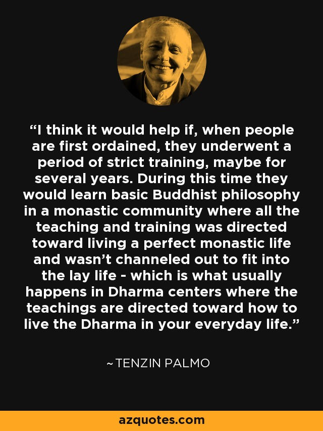 I think it would help if, when people are first ordained, they underwent a period of strict training, maybe for several years. During this time they would learn basic Buddhist philosophy in a monastic community where all the teaching and training was directed toward living a perfect monastic life and wasn't channeled out to fit into the lay life - which is what usually happens in Dharma centers where the teachings are directed toward how to live the Dharma in your everyday life. - Tenzin Palmo