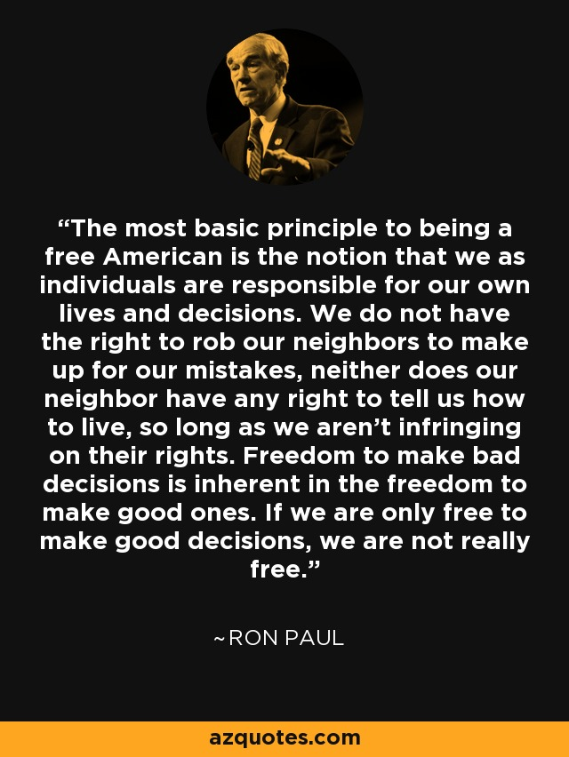The most basic principle to being a free American is the notion that we as individuals are responsible for our own lives and decisions. We do not have the right to rob our neighbors to make up for our mistakes, neither does our neighbor have any right to tell us how to live, so long as we aren't infringing on their rights. Freedom to make bad decisions is inherent in the freedom to make good ones. If we are only free to make good decisions, we are not really free. - Ron Paul