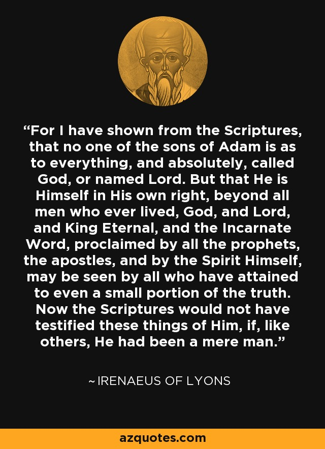 For I have shown from the Scriptures, that no one of the sons of Adam is as to everything, and absolutely, called God, or named Lord. But that He is Himself in His own right, beyond all men who ever lived, God, and Lord, and King Eternal, and the Incarnate Word, proclaimed by all the prophets, the apostles, and by the Spirit Himself, may be seen by all who have attained to even a small portion of the truth. Now the Scriptures would not have testified these things of Him, if, like others, He had been a mere man. - Irenaeus of Lyons