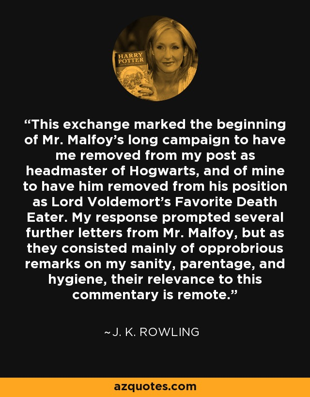 This exchange marked the beginning of Mr. Malfoy's long campaign to have me removed from my post as headmaster of Hogwarts, and of mine to have him removed from his position as Lord Voldemort's Favorite Death Eater. My response prompted several further letters from Mr. Malfoy, but as they consisted mainly of opprobrious remarks on my sanity, parentage, and hygiene, their relevance to this commentary is remote. - J. K. Rowling