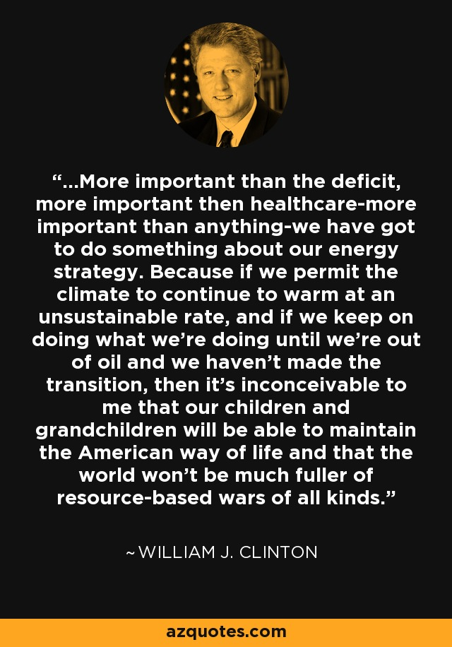 ...More important than the deficit, more important then healthcare-more important than anything-we have got to do something about our energy strategy. Because if we permit the climate to continue to warm at an unsustainable rate, and if we keep on doing what we're doing until we're out of oil and we haven't made the transition, then it's inconceivable to me that our children and grandchildren will be able to maintain the American way of life and that the world won't be much fuller of resource-based wars of all kinds. - William J. Clinton