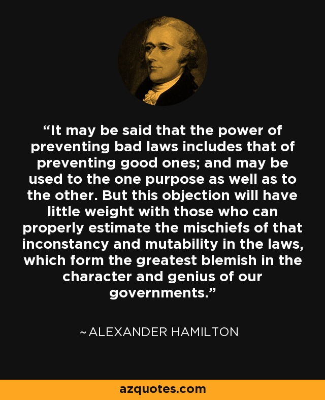 It may be said that the power of preventing bad laws includes that of preventing good ones; and may be used to the one purpose as well as to the other. But this objection will have little weight with those who can properly estimate the mischiefs of that inconstancy and mutability in the laws, which form the greatest blemish in the character and genius of our governments. - Alexander Hamilton