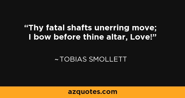 Thy fatal shafts unerring move; I bow before thine altar, Love! - Tobias Smollett