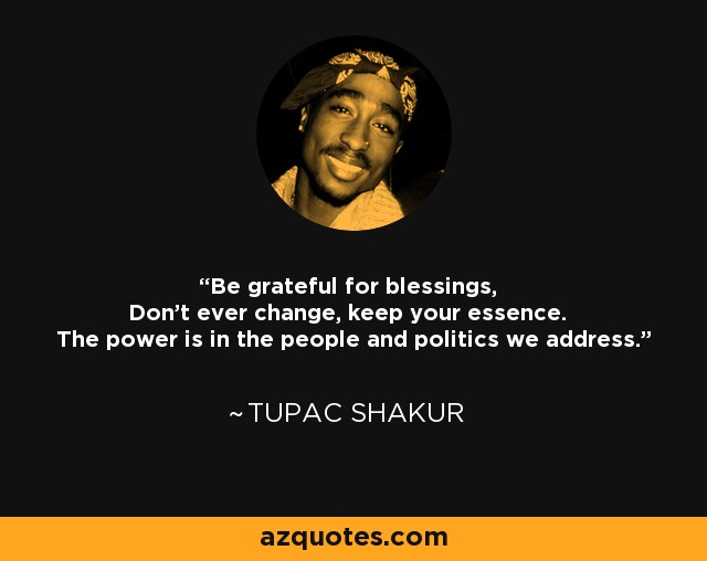 Be grateful for blessings, Don't ever change, keep your essence. The power is in the people and politics we address. - Tupac Shakur