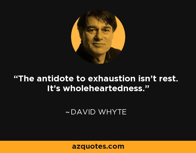 The antidote to exhaustion isn't rest. It's wholeheartedness. - David Whyte