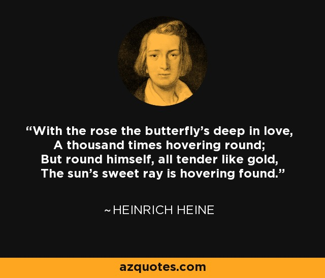 With the rose the butterfly's deep in love, A thousand times hovering round; But round himself, all tender like gold, The sun's sweet ray is hovering found. - Heinrich Heine