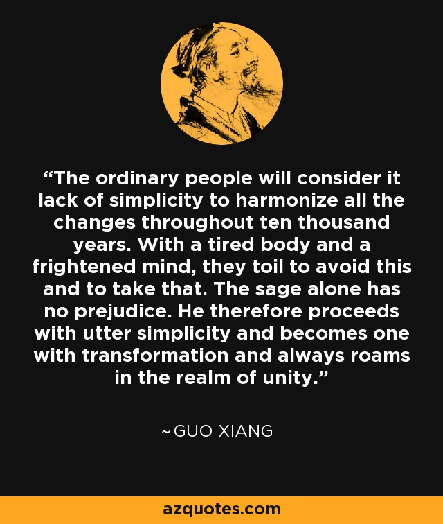 The ordinary people will consider it lack of simplicity to harmonize all the changes throughout ten thousand years. With a tired body and a frightened mind, they toil to avoid this and to take that. The sage alone has no prejudice. He therefore proceeds with utter simplicity and becomes one with transformation and always roams in the realm of unity. - Guo Xiang