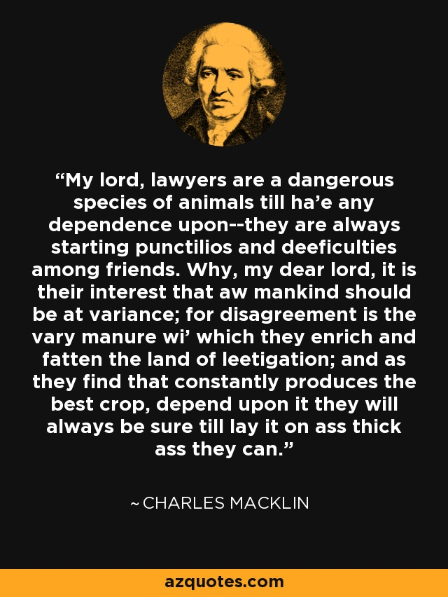 My lord, lawyers are a dangerous species of animals till ha'e any dependence upon--they are always starting punctilios and deeficulties among friends. Why, my dear lord, it is their interest that aw mankind should be at variance; for disagreement is the vary manure wi' which they enrich and fatten the land of leetigation; and as they find that constantly produces the best crop, depend upon it they will always be sure till lay it on ass thick ass they can. - Charles Macklin