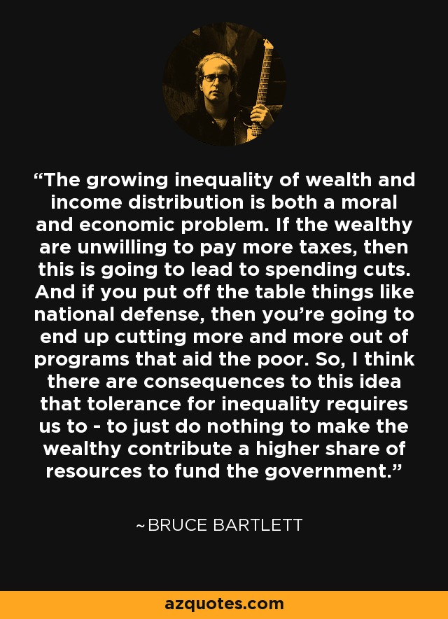 The growing inequality of wealth and income distribution is both a moral and economic problem. If the wealthy are unwilling to pay more taxes, then this is going to lead to spending cuts. And if you put off the table things like national defense, then you're going to end up cutting more and more out of programs that aid the poor. So, I think there are consequences to this idea that tolerance for inequality requires us to - to just do nothing to make the wealthy contribute a higher share of resources to fund the government. - Bruce Bartlett