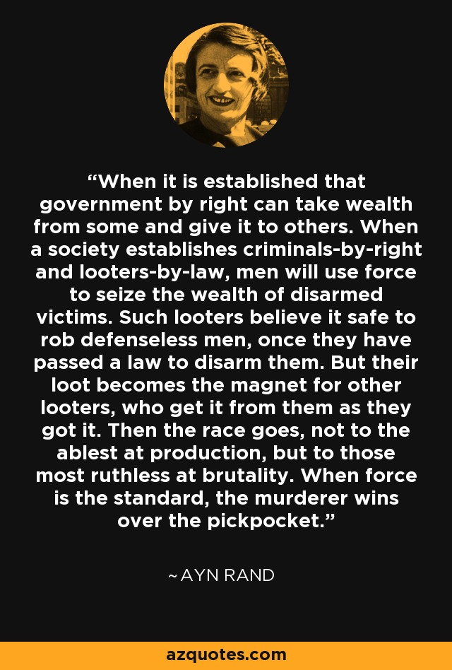 When it is established that government by right can take wealth from some and give it to others. When a society establishes criminals-by-right and looters-by-law, men will use force to seize the wealth of disarmed victims. Such looters believe it safe to rob defenseless men, once they have passed a law to disarm them. But their loot becomes the magnet for other looters, who get it from them as they got it. Then the race goes, not to the ablest at production, but to those most ruthless at brutality. When force is the standard, the murderer wins over the pickpocket. - Ayn Rand