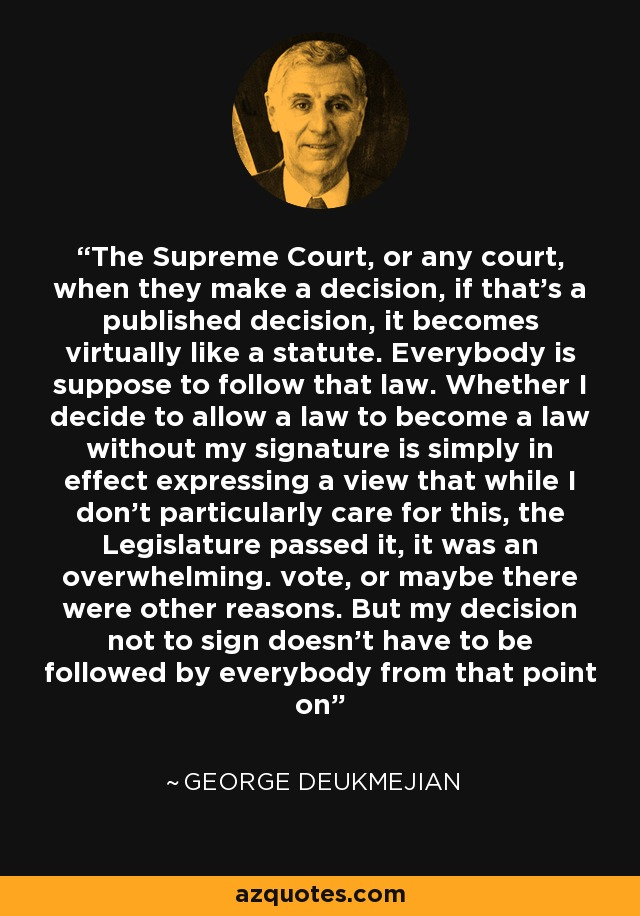 The Supreme Court, or any court, when they make a decision, if that's a published decision, it becomes virtually like a statute. Everybody is suppose to follow that law. Whether I decide to allow a law to become a law without my signature is simply in effect expressing a view that while I don't particularly care for this, the Legislature passed it, it was an overwhelming. vote, or maybe there were other reasons. But my decision not to sign doesn't have to be followed by everybody from that point on - George Deukmejian