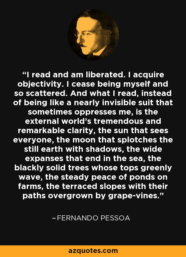 I read and am liberated. I acquire objectivity. I cease being myself and so scattered. And what I read, instead of being like a nearly invisible suit that sometimes oppresses me, is the external world's tremendous and remarkable clarity, the sun that sees everyone, the moon that splotches the still earth with shadows, the wide expanses that end in the sea, the blackly solid trees whose tops greenly wave, the steady peace of ponds on farms, the terraced slopes with their paths overgrown by grape-vines. - Fernando Pessoa