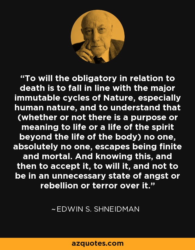 To will the obligatory in relation to death is to fall in line with the major immutable cycles of Nature, especially human nature, and to understand that (whether or not there is a purpose or meaning to life or a life of the spirit beyond the life of the body) no one, absolutely no one, escapes being finite and mortal. And knowing this, and then to accept it, to will it, and not to be in an unnecessary state of angst or rebellion or terror over it. - Edwin S. Shneidman