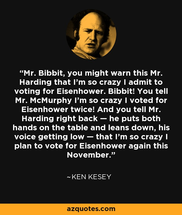 Mr. Bibbit, you might warn this Mr. Harding that I'm so crazy I admit to voting for Eisenhower. Bibbit! You tell Mr. McMurphy I'm so crazy I voted for Eisenhower twice! And you tell Mr. Harding right back — he puts both hands on the table and leans down, his voice getting low — that I'm so crazy I plan to vote for Eisenhower again this November. - Ken Kesey
