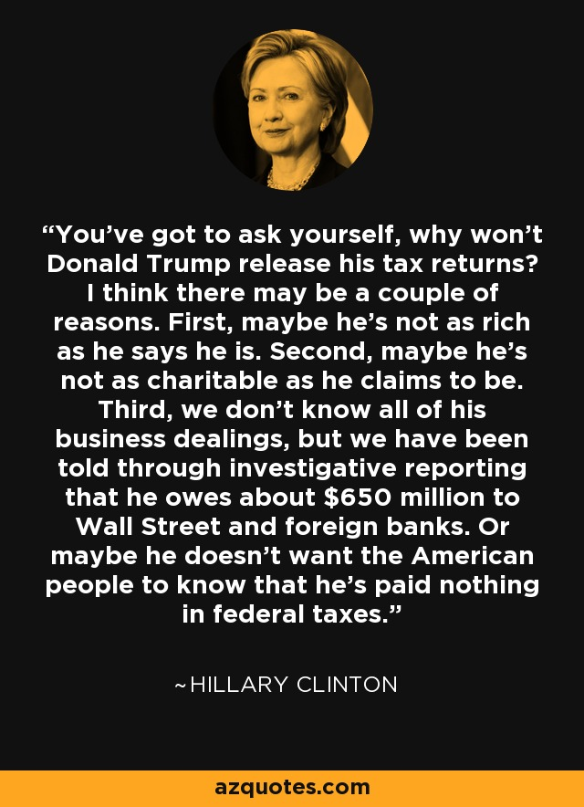 You've got to ask yourself, why won't Donald Trump release his tax returns? I think there may be a couple of reasons. First, maybe he's not as rich as he says he is. Second, maybe he's not as charitable as he claims to be. Third, we don't know all of his business dealings, but we have been told through investigative reporting that he owes about $650 million to Wall Street and foreign banks. Or maybe he doesn't want the American people to know that he's paid nothing in federal taxes. - Hillary Clinton
